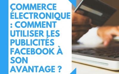Commerce électronique : comment utiliser les publicités Facebook à son avantage ?
